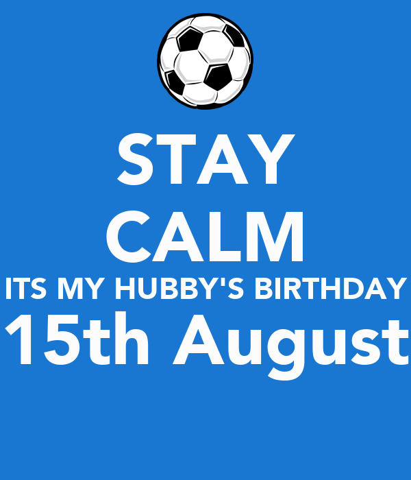 STAY CALM ITS MY HUBBY'S BIRTHDAY 15th August