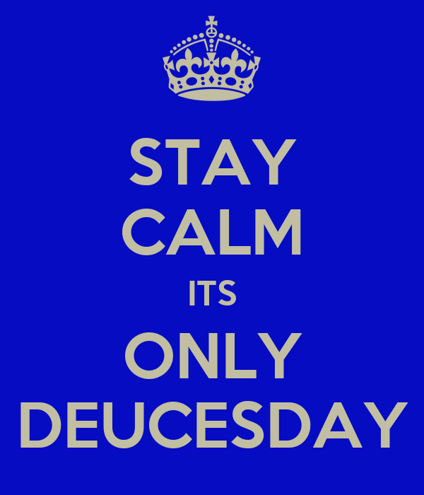 STAY CALM ITS ONLY DEUCESDAY