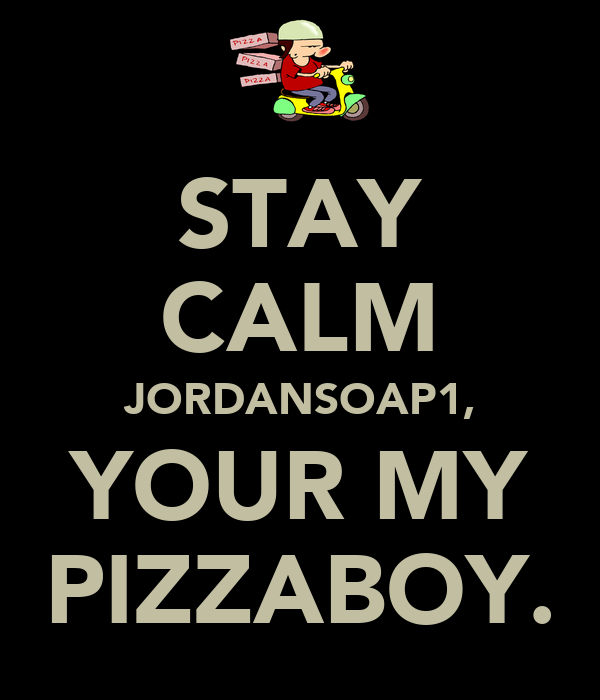 STAY CALM JORDANSOAP1, YOUR MY PIZZABOY.