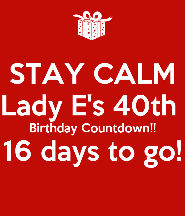 STAY CALM Lady E's 40th  Birthday Countdown!! 16 days to go!