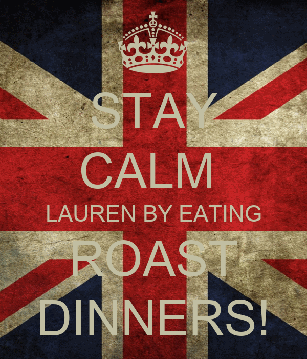 STAY CALM  LAUREN BY EATING ROAST DINNERS!