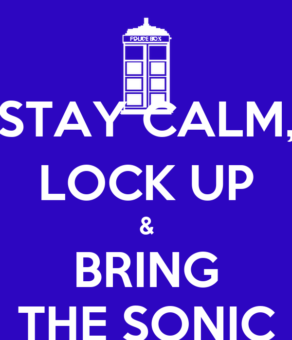 STAY CALM, LOCK UP & BRING THE SONIC