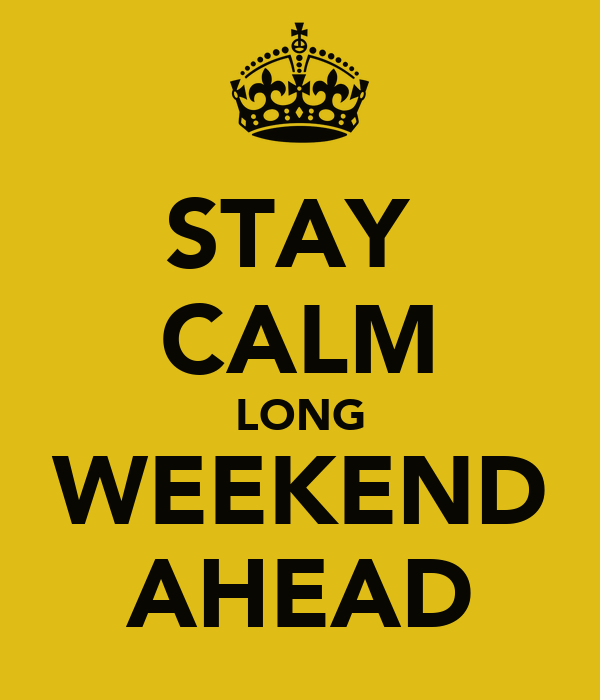 STAY  CALM LONG WEEKEND AHEAD