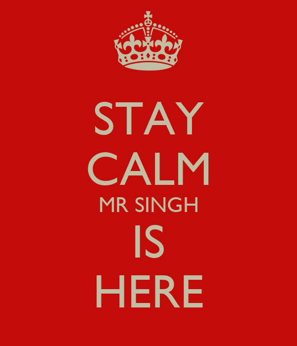 STAY CALM MR SINGH IS HERE