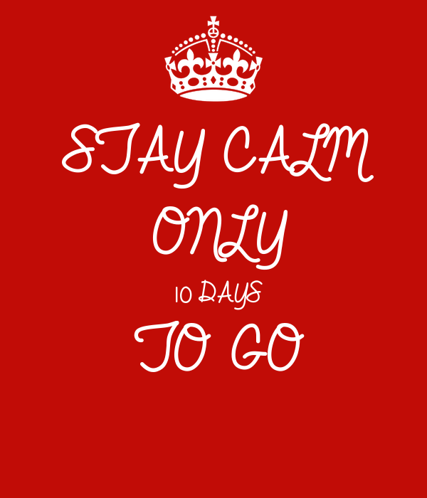 STAY CALM ONLY 10 DAYS TO GO
