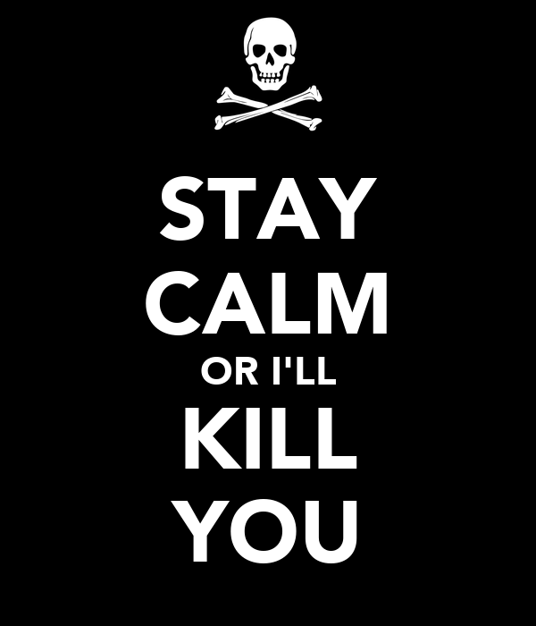STAY CALM OR I'LL KILL YOU