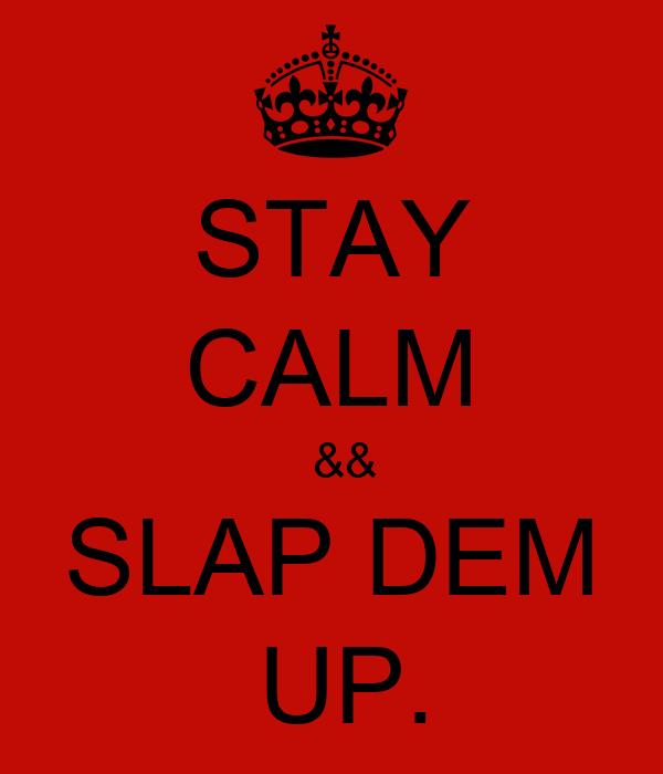 STAY CALM   && SLAP DEM  UP.