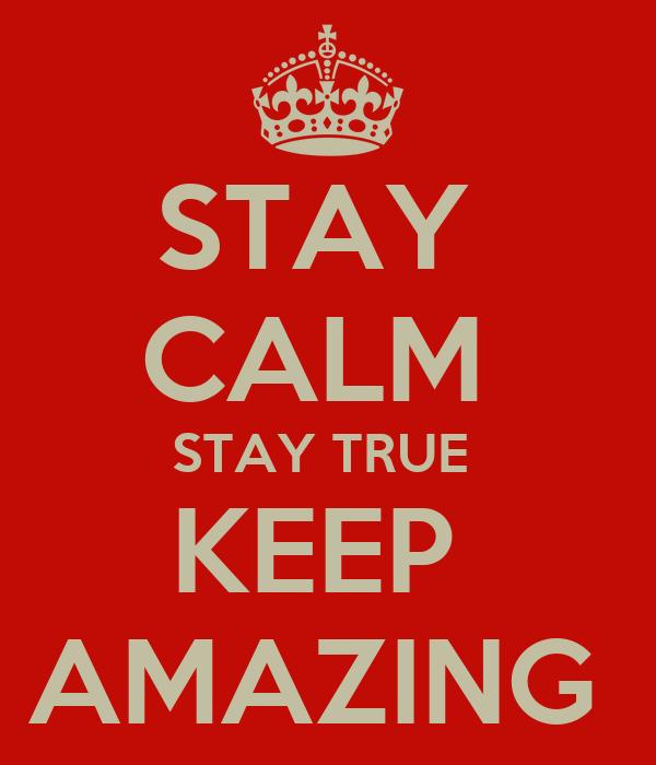 STAY  CALM  STAY TRUE  KEEP  AMAZING