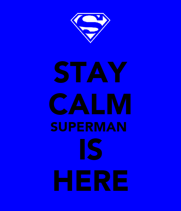 STAY CALM SUPERMAN  IS HERE