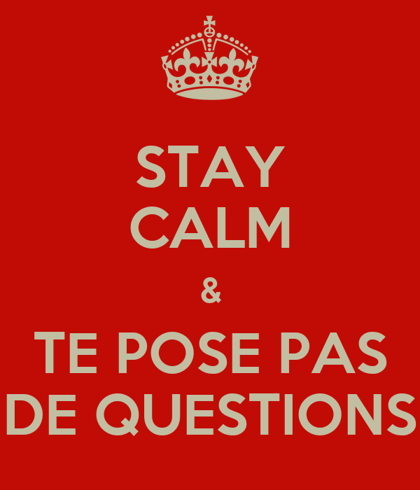 STAY CALM & TE POSE PAS DE QUESTIONS