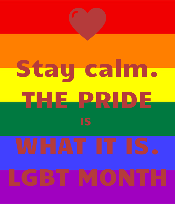 Stay calm. THE PRIDE IS  WHAT IT IS. LGBT MONTH