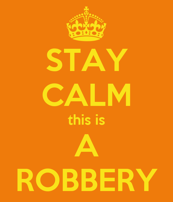 STAY CALM this is A ROBBERY
