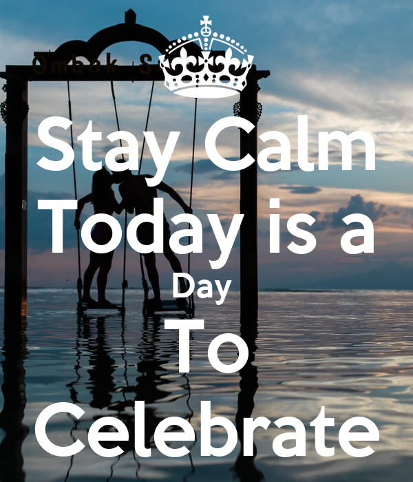 Stay Calm Today is a Day  To Celebrate