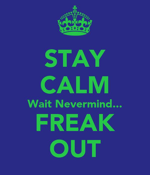 STAY CALM Wait Nevermind... FREAK OUT