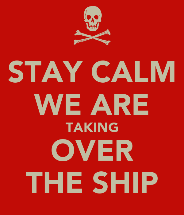 STAY CALM WE ARE TAKING OVER THE SHIP