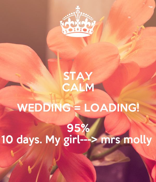 STAY CALM WEDDING = LOADING! 95% 10 days. My girl---> mrs molly