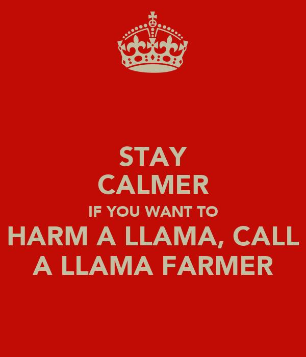 STAY CALMER IF YOU WANT TO HARM A LLAMA, CALL A LLAMA FARMER