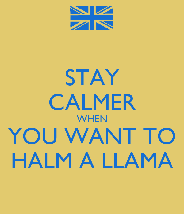 STAY CALMER WHEN YOU WANT TO HALM A LLAMA