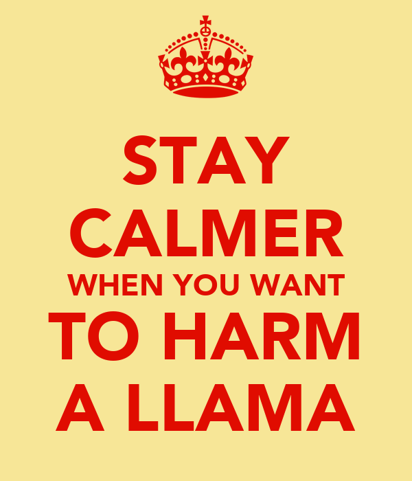 STAY CALMER WHEN YOU WANT TO HARM A LLAMA