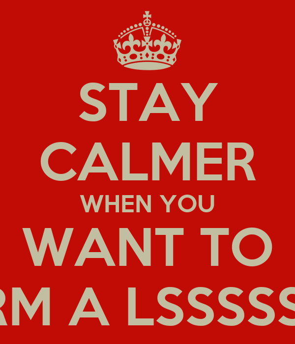 STAY CALMER WHEN YOU WANT TO HARM A LSSSSSSSS