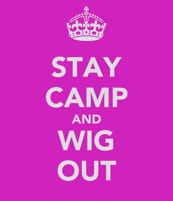 STAY CAMP AND WIG OUT