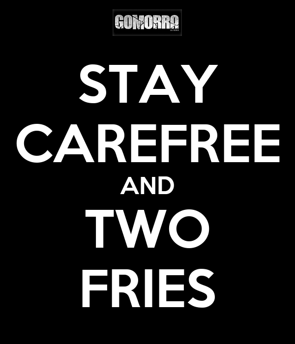 STAY CAREFREE AND TWO FRIES