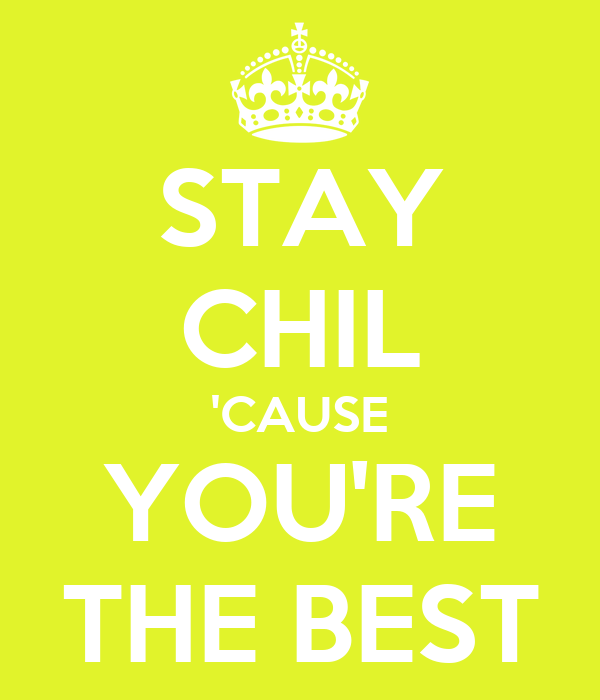 STAY CHIL 'CAUSE YOU'RE THE BEST