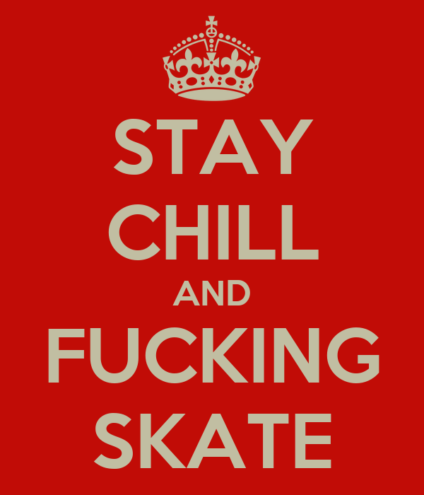 STAY CHILL AND FUCKING SKATE