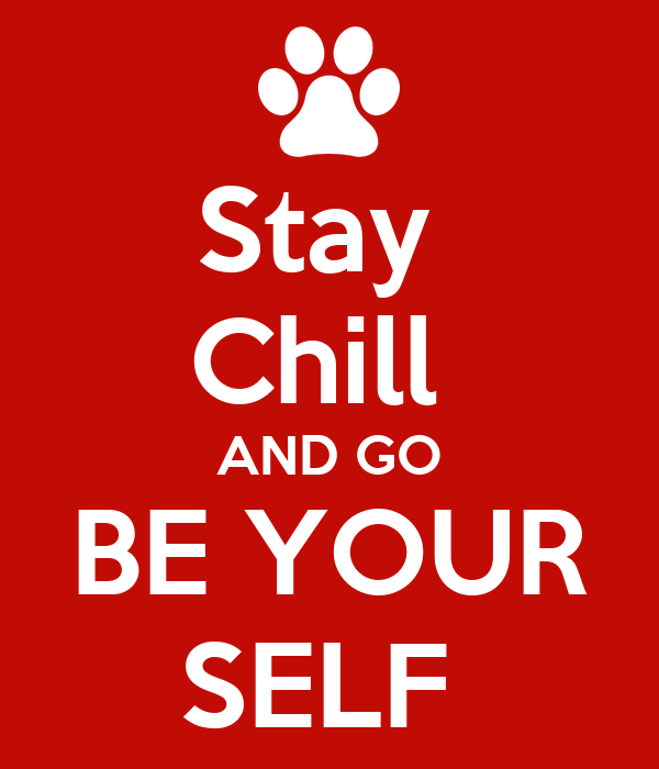 Stay  Chill  AND GO BE YOUR SELF