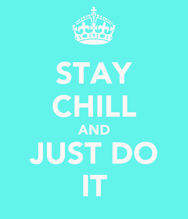 STAY CHILL AND JUST DO IT