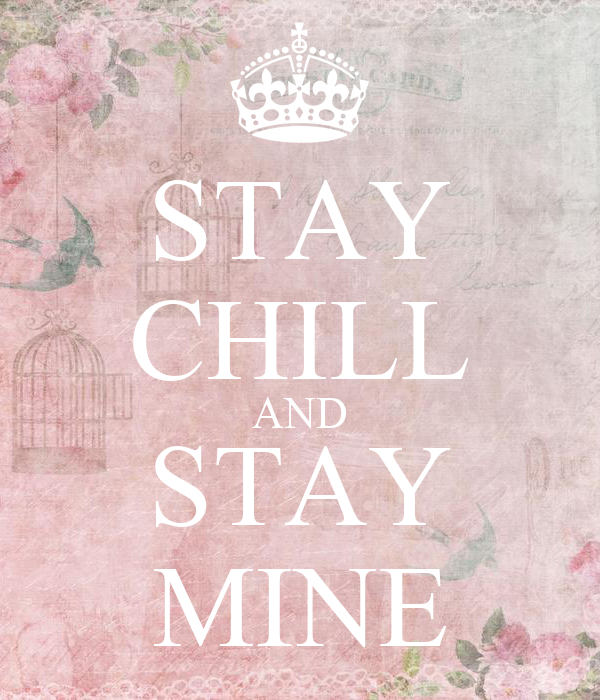 STAY CHILL AND STAY MINE