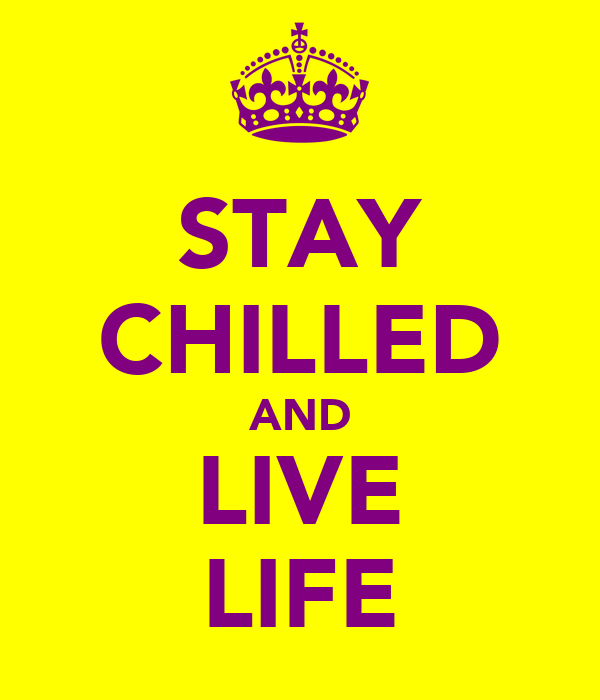 STAY CHILLED AND LIVE LIFE