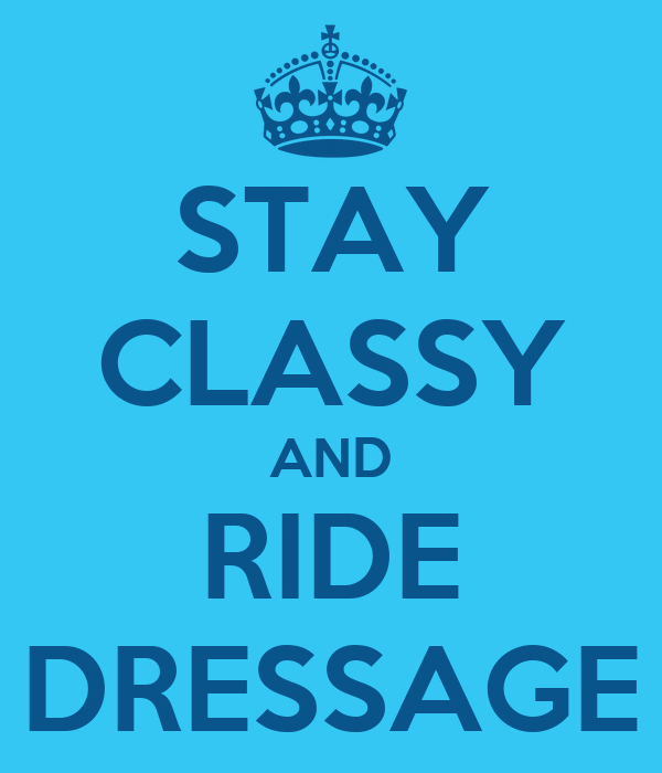 STAY CLASSY AND RIDE DRESSAGE