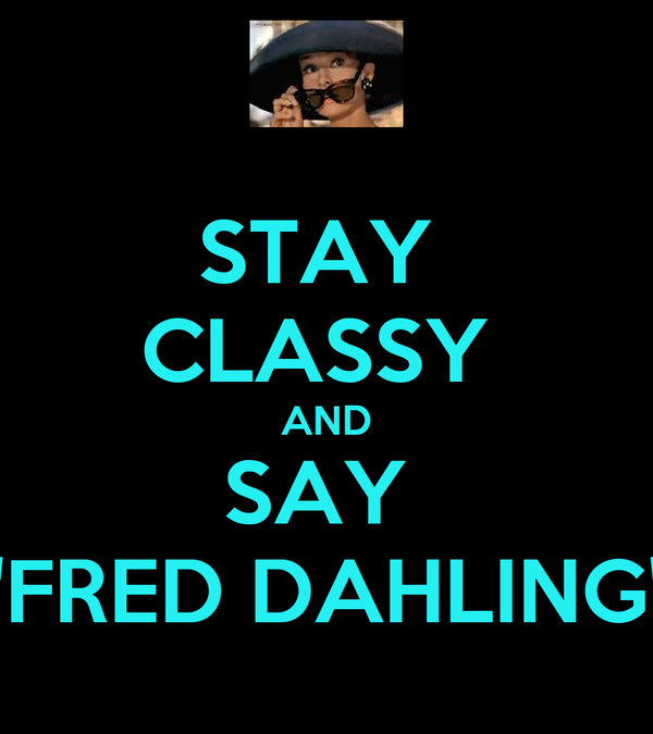 "STAY  CLASSY  AND SAY  ""FRED DAHLING"""