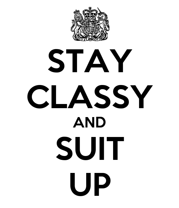 STAY CLASSY AND SUIT UP