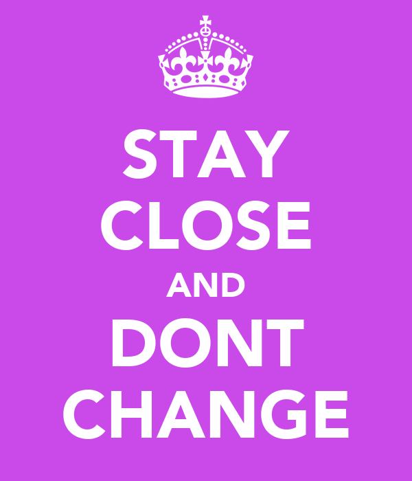 STAY CLOSE AND DONT CHANGE