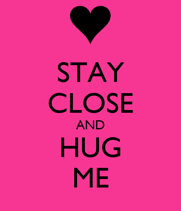 STAY CLOSE AND HUG ME