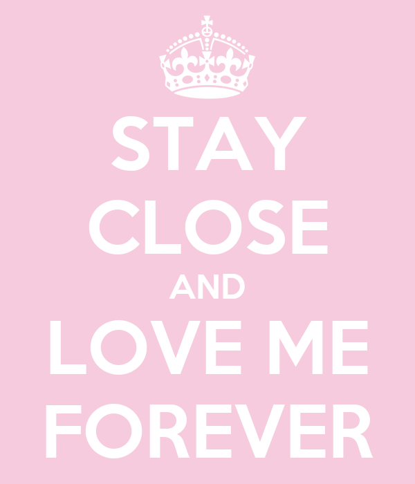 STAY CLOSE AND LOVE ME FOREVER