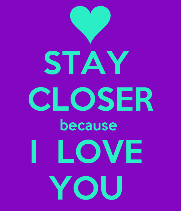 STAY  CLOSER because  I  LOVE  YOU