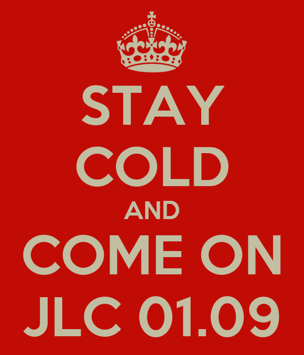 STAY COLD AND COME ON JLC 01.09