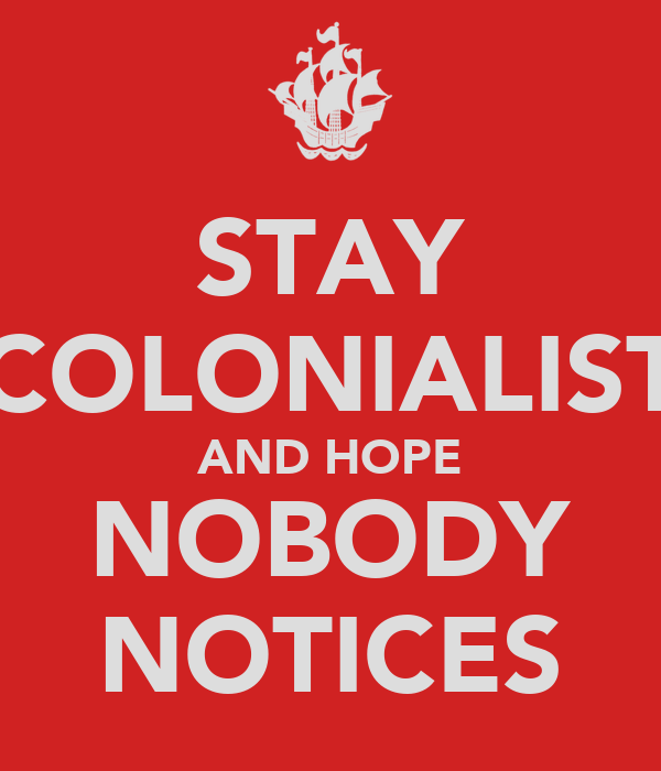 STAY COLONIALIST AND HOPE NOBODY NOTICES