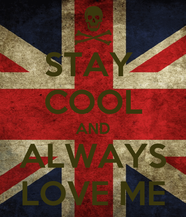 STAY  COOL AND ALWAYS LOVE ME