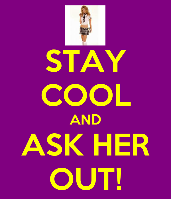 STAY COOL AND ASK HER OUT!
