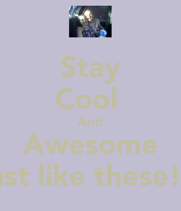 Stay Cool  And Awesome Just like these!!!