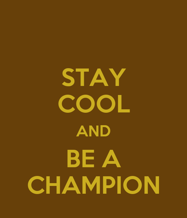 STAY COOL AND BE A CHAMPION