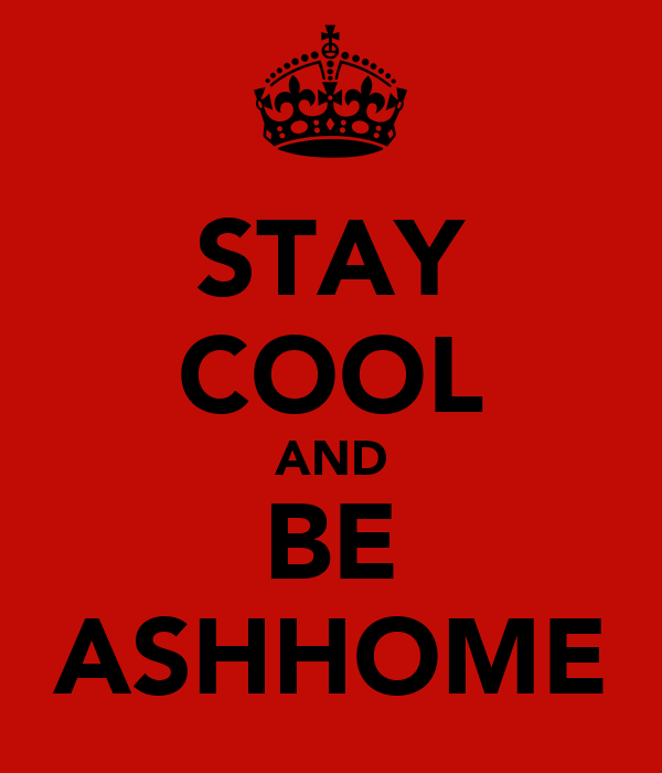 STAY COOL AND BE ASHHOME