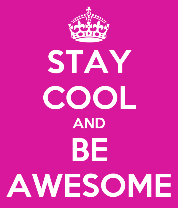 STAY COOL AND BE AWESOME