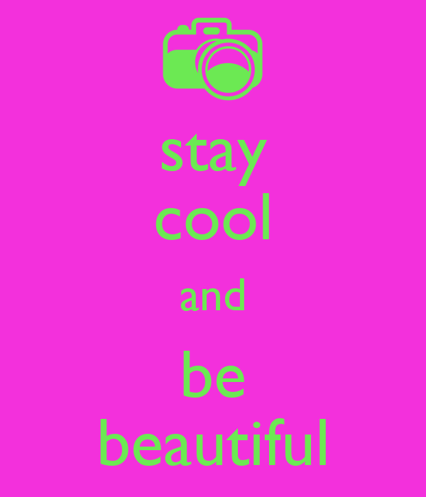 stay cool and be beautiful