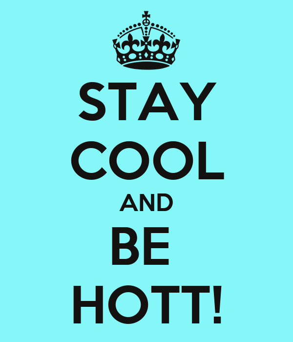 STAY COOL AND BE  HOTT!