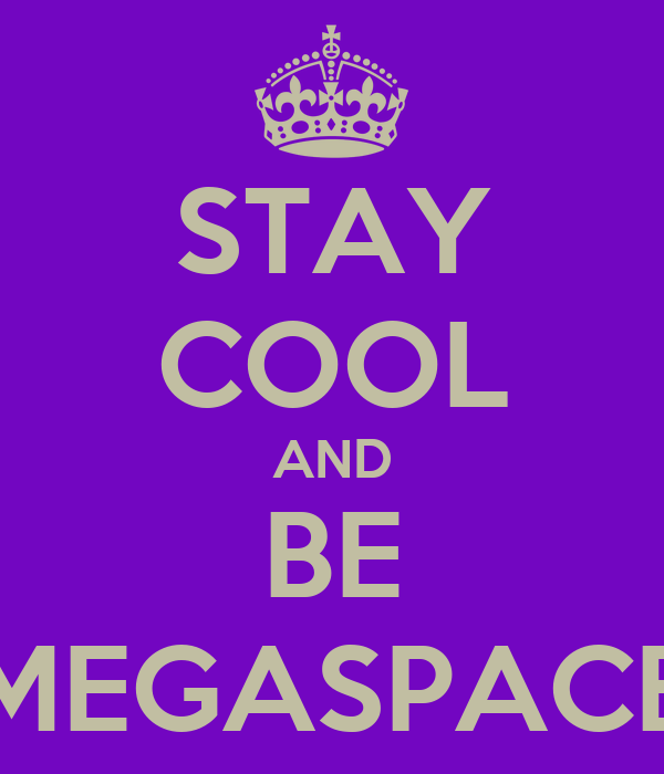 STAY COOL AND BE MEGASPACE